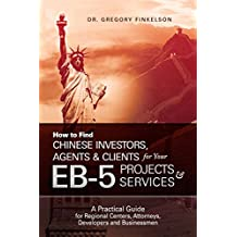 How to Find Chinese Investors, Agents & Clients for Your EB-5 Projects & Services: A Practical Guide for Regional Centers, Attorneys, Developers and Businessmen (English Edition)
