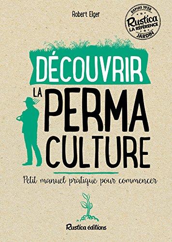 Découvrir la permaculture - Petit manuel pratique pour commencer (Les nouvelles approches du jardin) par Robert Elger