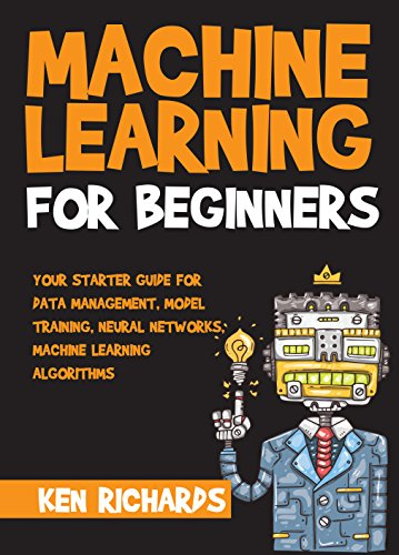 Machine Learning: For Beginners - Your Starter Guide For Data Management, Model Training, Neural Networks, Machine Learning Algorithms (English Edition)