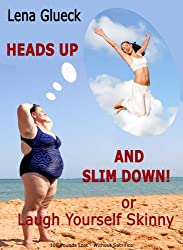 100 Pounds Lost - Without Sacrifice! Heads Up And Slim Down! - or Laugh Yourself Skinny (English Edition)