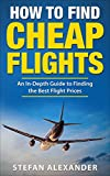 How to Find Cheap Flights: An In-Depth Guide to Finding the Best Flight Prices (English Edition)