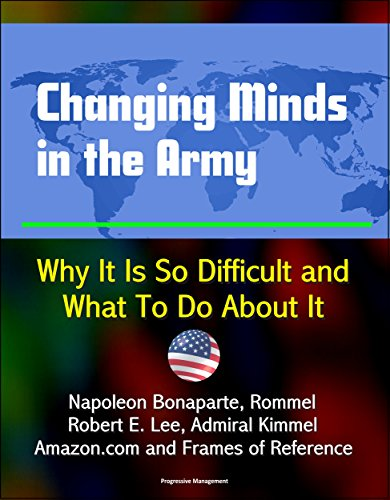 Changing Minds in the Army: Why It Is So Difficult and What To Do About It - Napoleon Bonaparte, Rommel, Robert E. Lee, Admiral Kimmel, Amazon.com and Frames of Reference