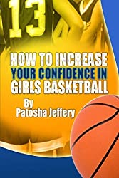 How to Increase Your Confidence in Girls Basketball by Patosha Jeffery (2014-06-16)