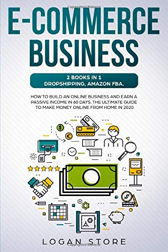 E-COMMERCE BUSINESS: 2 Books in 1: DROPSHIPPING, AMAZON FBA.: How to build an online business and earn a passive income in 60 Days. The ultimate guide to make money online from home in 2020.