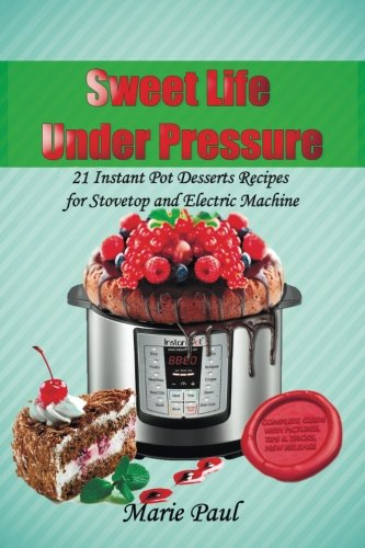 Sweet Life Under Pressure: 21 Instant Pot Desserts Recipes for Stovetop and Electric Machine