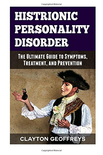 Histrionic Personality Disorder: The Ultimate Guide to Symptoms, Treatment and Prevention (Personality Disorders)