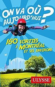On va où aujourd'hui ? 160 sorties à Montréal et ses environs par Alain Demers