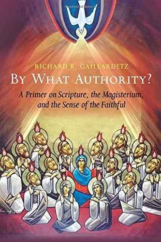 By What Authority?: Primer on Scripture, the Magisterium, and the Sense of the Faithful: A Primer on Scripture, the Magisterium, and the Sense of the Faithful