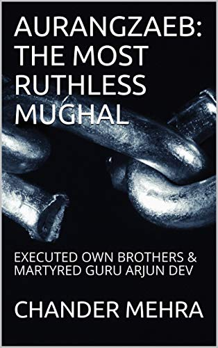 AURANGZAEB: THE MOST RUTHLESS MUGHAL: EXECUTED  OWN BROTHERS & MARTYRED GURU ARJUN DEV (English Edition)