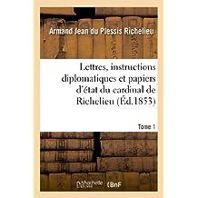 Lettres, Instructions Diplomatiques Et Papiers D Etat Du Cardinal de Richelieu. Tome 1 (Histoire)