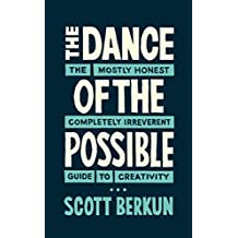 The Dance of the Possible: the mostly honest completely irreverent guide to creativity (English Edition)