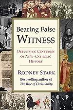 Bearing False Witness - Debunking Centuries of Anti-Catholic History de Professor Rodney Stark