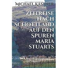 Zeitreise nach Schottland auf den Spuren Maria Stuarts: Ein kleines Reisetagebuch mit Ausflügen zu historischen Orten und Filmkulissen