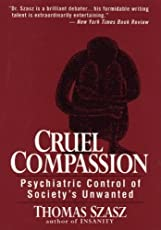 Cruel Compassion: Psychiatric Control of Society′s Unwanted