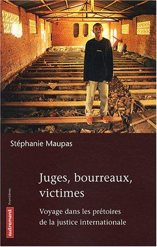 Juges, bourreaux, victimes : Voyage dans les prêtoires de la justice internationale