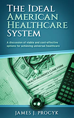 The Ideal American Healthcare System: A discussion of viable and cost-effective options for achieving universal healthcare (English Edition)