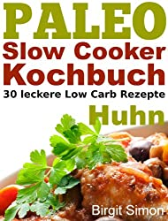 Paleo Slow Cooker Kochbuch: 30 leckere Low Carb Rezepte - Huhn (German Edition)