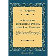 A Sketch of Toppesfield Parish, Essex Co, England: And the History and Antiquities of Toppesfield Parish, Essex Co, England (Classic Reprint)