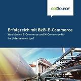 Erfolgreich mit B2B-E-Commerce: Was koennen E-Commerce und M-Commerce fuer Ihr Unternehmen tun?