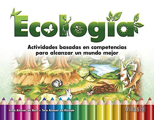 Ecologia: Actividades Basadas En Competencias Para Alcanzar Un Mundo Mejor por Irma Alcocer De Ross