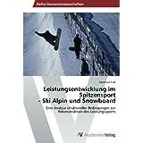 Leistungsentwicklung im Spitzensport  - Ski Alpin und Snowboard: Eine Analyse struktureller Bedingungen zur Rekonstruktion des Leistungssports