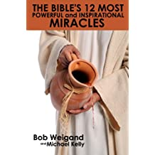 The Bible's 12 Most Powerful and Inspirational Miracles: To Strengthen Your Faith In God's Word
