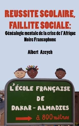 Réussite scolaire, Faillite Sociale. Généalogie mentale de la crise de l'Afrique Noire Francophone par Albert Azeyeh