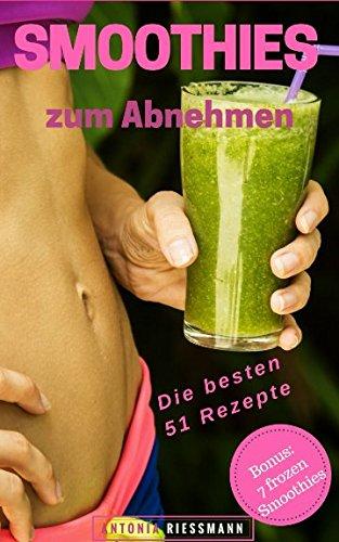 Smoothies zum Abnehmen: Die Besten 51 Rezepte für Grüne Smoothies; Sommer Smoothies (zum Abnehmen, Entgiften & Entschlacken und Immunsystem stärken)