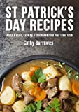 40 St Patrick's Day Recipes: Raise A Glass, Cook Up A Storm And Feed Your Inner Irish (English Edition)