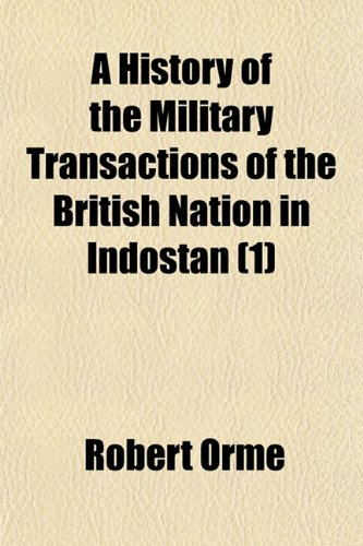 A History of the Military Transactions of the British Nation in Indostan (Volume 1); From the Year Mdccxlv. to Which Is Prefixed a Dissertation on the ... Made by Mahomedan Conquerors in Indostan