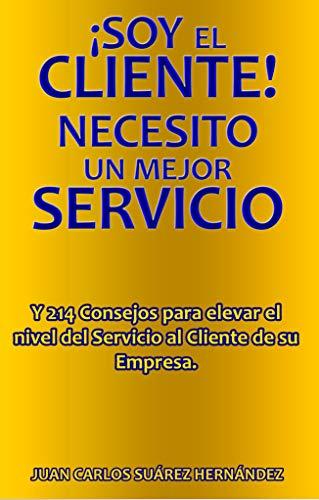 ¡Soy El Cliente! Necesito Un Mejor Servicio: 214 Consejos para elevar el nivel del Servicio al Cliente de su Empresa por Juan Carlos Suárez Hernández