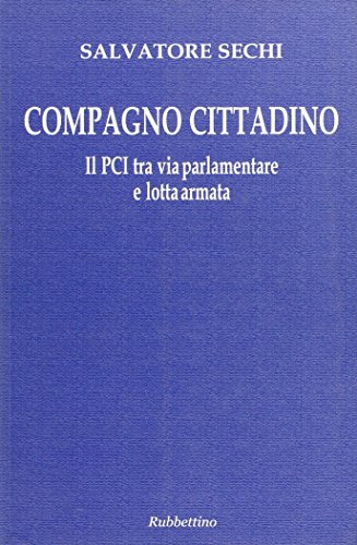 Compagno cittadino. Il PCI tra via parlamentare e lotta armata (Le ragioni degli storici) por Salvatore Sechi