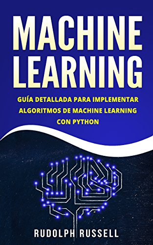 Machine Learning: Guía Paso a Paso Para Implementar Algoritmos De Machine Learning Con Python (Machine Learning en Español/ Machine Learning in Spanish) (Inteligencia Artificial nº 2) por Rudolph Russell