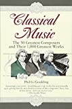 Classical Music: The 50 Greatest Composers and Their 1, 000 Greatest Works
