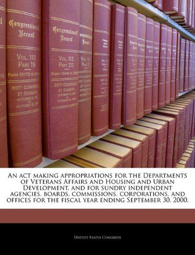 An act making appropriations for the Departments of Veterans Affairs and Housing and Urban Development, and for sundry independent agencies, boards, ... the fiscal year ending September 30, 2000.