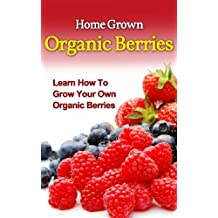 Home Grown Organic Berries: Learn How To Grow Your Own Organic Berries (beginners gardening, organic berries, organic gardening, backyard berries, beginners grow organic berries) (English Edition)