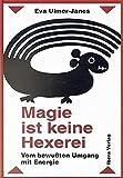 Magie ist keine Hexerei: Vom bewussten Umgang mit Energie