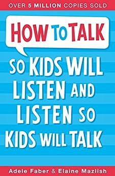 How to Talk so Kids Will Listen and Listen so Kids Will Talk by [Faber, Adele, Elaine Mazlish]