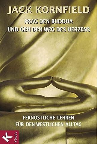 Frag den Buddha - und geh den Weg des Herzens: Fernöstliche Lehren für den westlichen Alltag