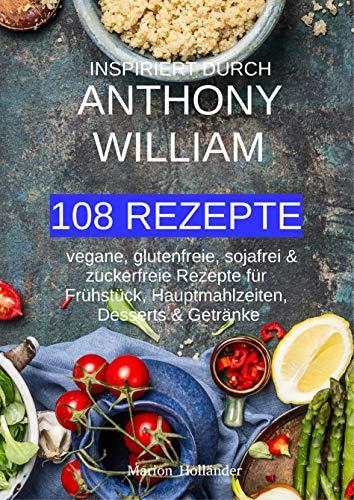 Inspiriert durch Anthony William - 108 REZEPTE -  vegane, glutenfreie, sojafreie & zuckerfreie Rezepte für Frühstück, Hauptmahlzeiten, Desserts & Getränke