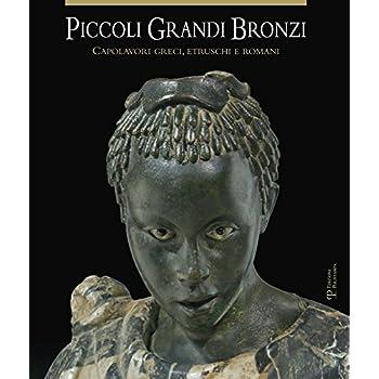 Piccoli Grandi Bronzi. Capolavori Greci, Etruschi E Romani. Ediz. Illustrata