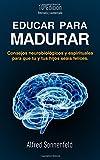 Educar Para Madurar: Consejos neurobiológicos y espirituales para que tú y tus hijos seáis felices