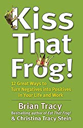 Kiss That Frog!: 12 Great Ways to Turn Negatives into Positives in Your Life and Work