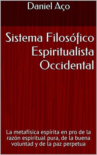 Sistema Filosófico Espiritualista Occidental: La metafísica espírita en pro de la razón espiritual pura, de la buena voluntad y de la paz perpetua por Daniel Aço
