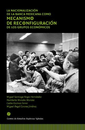 La nacionalización de la banca como mecanismo de reconfiguración de los grupos económicos por Humberto Morales Moreno