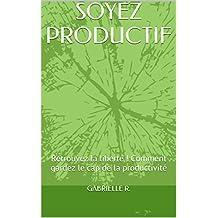 SOYEZ PRODUCTIF: Retrouvez la liberté ! Comment gardez le cap de la productivité
