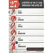 27: A History of the 27 Club through the Lives of Brian Jones, Jimi Hendrix, Janis Joplin, Jim Morrison, Kurt Cobain, and Amy Winehouse by Howard Sounes (2013-11-12)