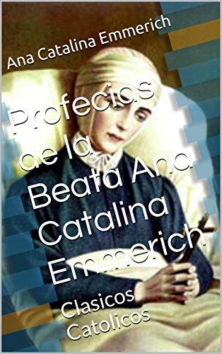Profecias de la Beata Ana Catalina Emmerich: Clasicos Catolicos por Ana Catalina Emmerich