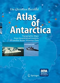 Atlas of Antarctica: Topographic Maps from Geostatistical Analysis of Satellite Radar Altimeter Data by [Herzfeld, Ute Christina]