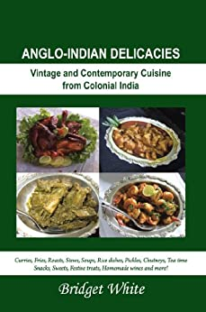ANGLO-INDIAN DELICACIES : Vintage and Contempory Cuisine from Colonial India by [White, Bridget]